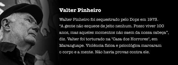 """Valter Pinheiro foi sequestrado pelo Dops em 1973. """"A gente não esquece de jeito nenhum. Posso viver 100 anos, mas aqueles momentos não saem da nossa cabeça"""", diz. Valter foi torturado na """"Casa dos Horrores"""" de Maranguape. Violência física e psicológica marcaram o corpo e a mente. Não havia provas contra ele."""