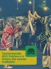 Cearenseando #53 – Folclore e o futuro das nossas tradições
