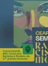 Cearenseando #65: Ceará sem Racismo é finalista do Prêmio Innovare